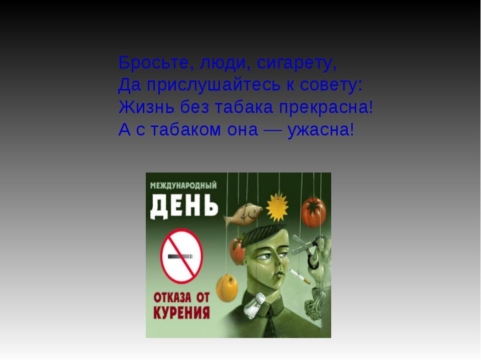 Бросьте, люди, сигарету, Да прислушайтесь к совету: Жизнь без табака прекрасн...