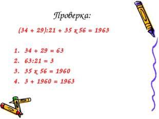 Проверка: (34 + 29):21 + 35 х 56 = 1963 34 + 29 = 63 63:21 = 3 35 х 56 = 1960