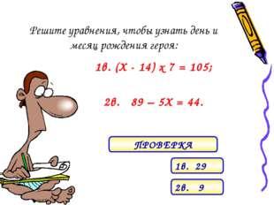 Решите уравнения, чтобы узнать день и месяц рождения героя: 1в. (Х - 14) х 7