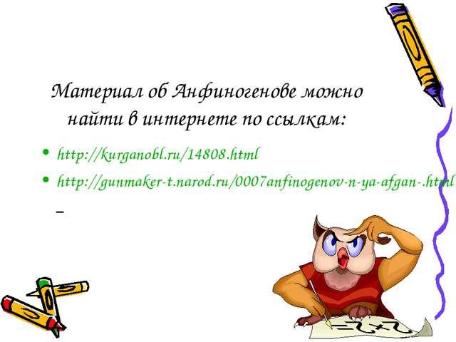 Материал об Анфиногенове можно найти в интернете по ссылкам: http://kurganobl...