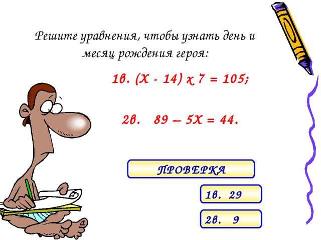 Решите уравнения, чтобы узнать день и месяц рождения героя: 1в. (Х - 14) х 7...