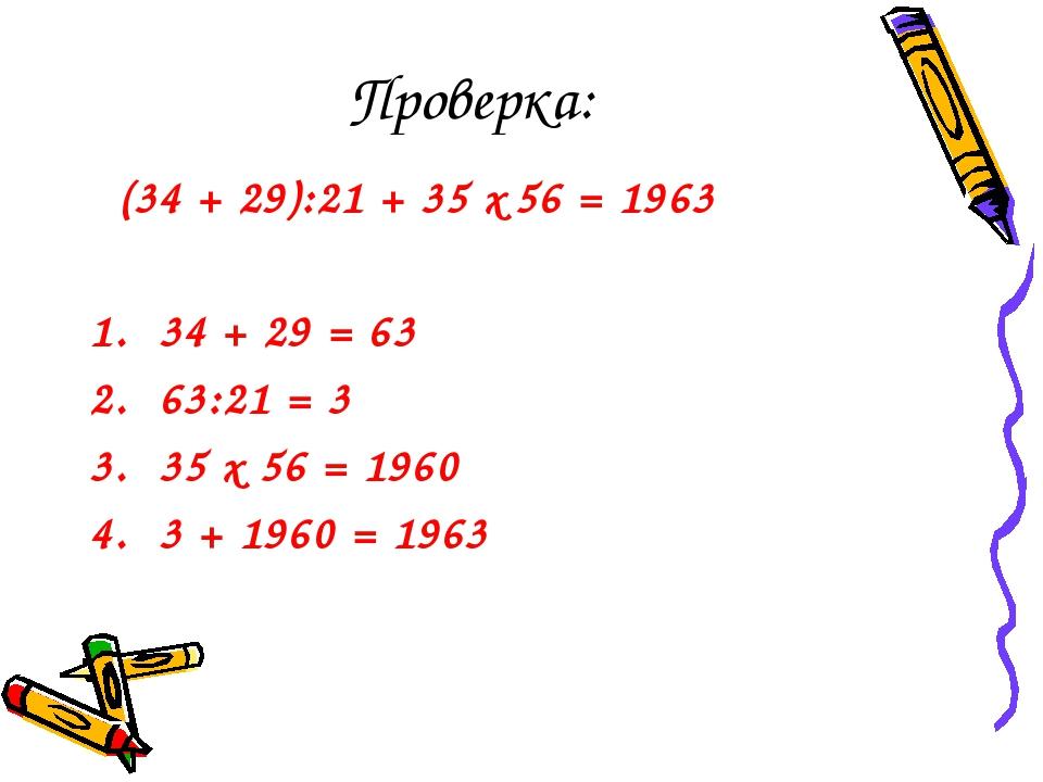 Проверка: (34 + 29):21 + 35 х 56 = 1963 34 + 29 = 63 63:21 = 3 35 х 56 = 1960...