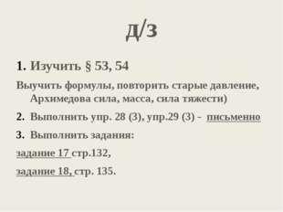 д/з Изучить § 53, 54 Выучить формулы, повторить старые давление, Архимедова с