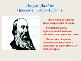 Джоуль Джеймс Прескотт (1818—1889г.г.). . Обосновал на опытах закон сохранени