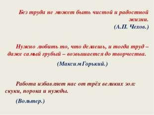 Без труда не может быть чистой и радостной жизни. (А.П. Чехов.) Нужно любить
