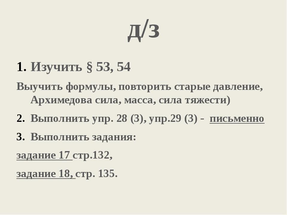 д/з Изучить § 53, 54 Выучить формулы, повторить старые давление, Архимедова с...