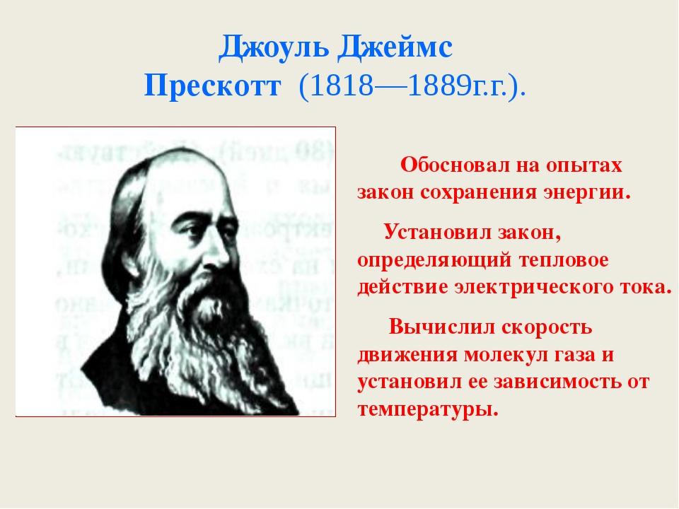 Джоуль Джеймс Прескотт (1818—1889г.г.). . Обосновал на опытах закон сохранени...