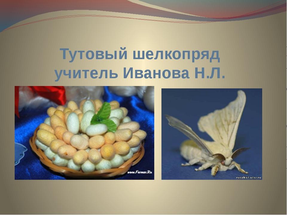 Тутовый шелкопряд учитель Иванова Н.Л.