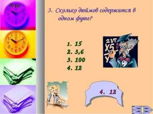 3. Сколько дюймов содержится в одном футе? 15 3,6 100 12 4. 12 3тур