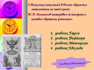 5.Несколько поколений в России обучались математике по этой книге; М.В.Ломо