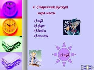 4. Старинная русская мера массы 1) пуд 2) фут 3) дюйм 4) галлон 1) пуд 1тур