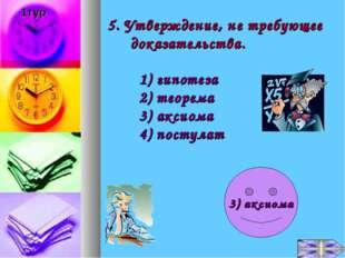 5. Утверждение, не требующее доказательства. 1) гипотеза 2) теорема 3) аксиом