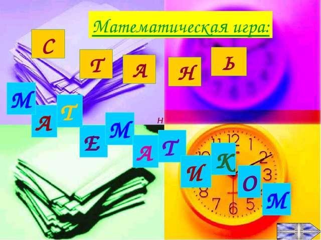 С Т А Ь А Т Е М И К О М А Т М Математическая игра: Н Н