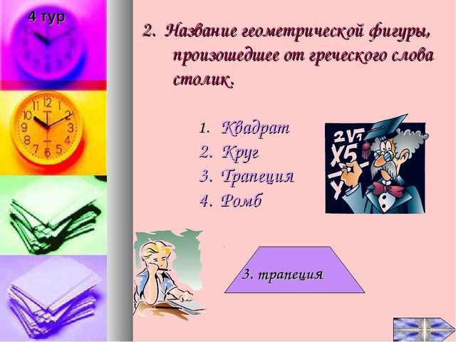 2. Название геометрической фигуры, произошедшее от греческого слова столик. К...