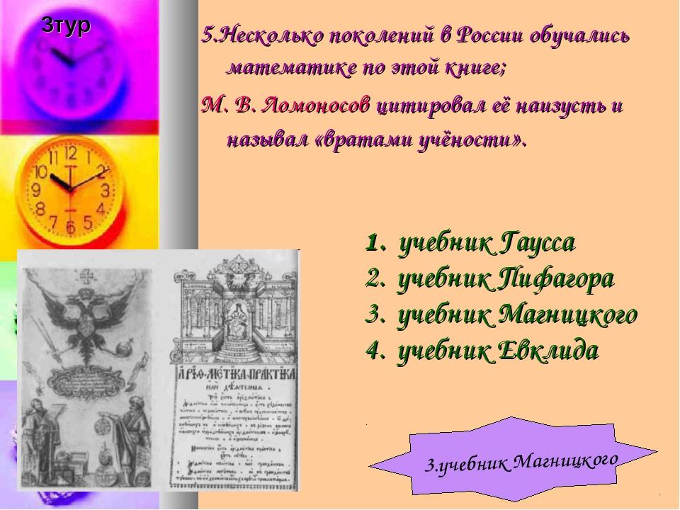 5.Несколько поколений в России обучались математике по этой книге; М.В.Ломо...