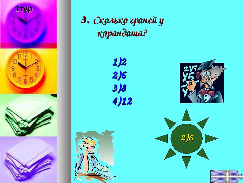 3. Сколько граней у карандаша? 1)2 2)6 3)8 4)12 2)6 1тур