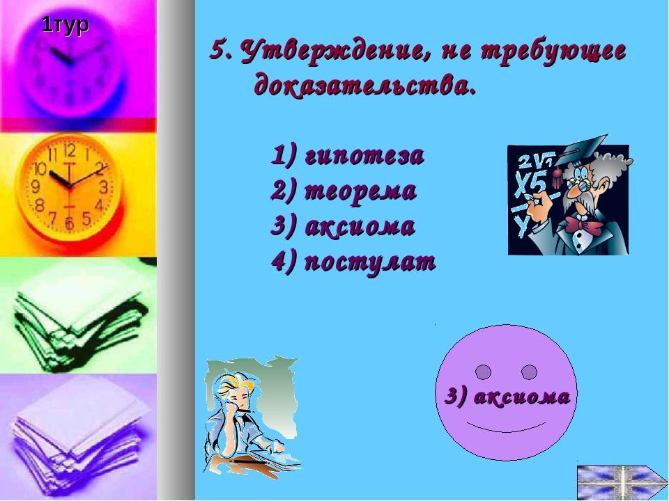 5. Утверждение, не требующее доказательства. 1) гипотеза 2) теорема 3) аксиом...