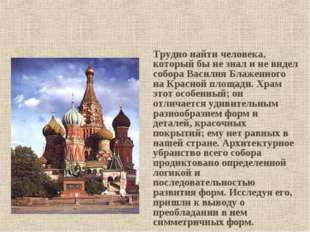 Трудно найти человека, который бы не знал и не видел собора Василия Блаженног