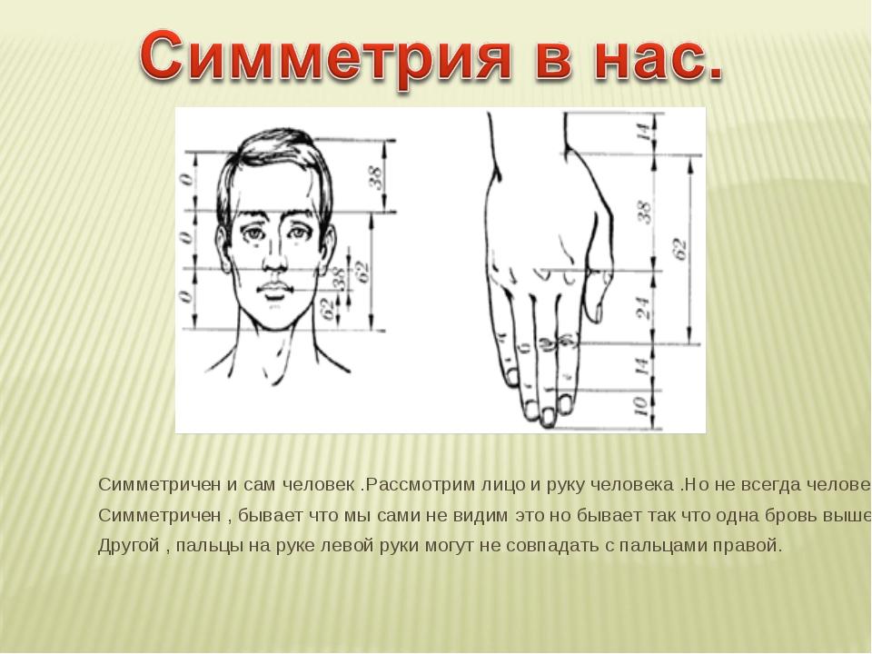 Симметричен и сам человек .Рассмотрим лицо и руку человека .Но не всегда чело...