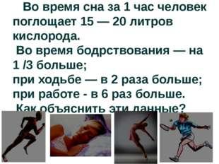 Во время сна за 1 час человек поглощает 15 — 20 литров кислорода. Во время б