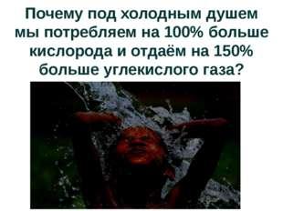Почему под холодным душем мы потребляем на 100% больше кислорода и отдаём на