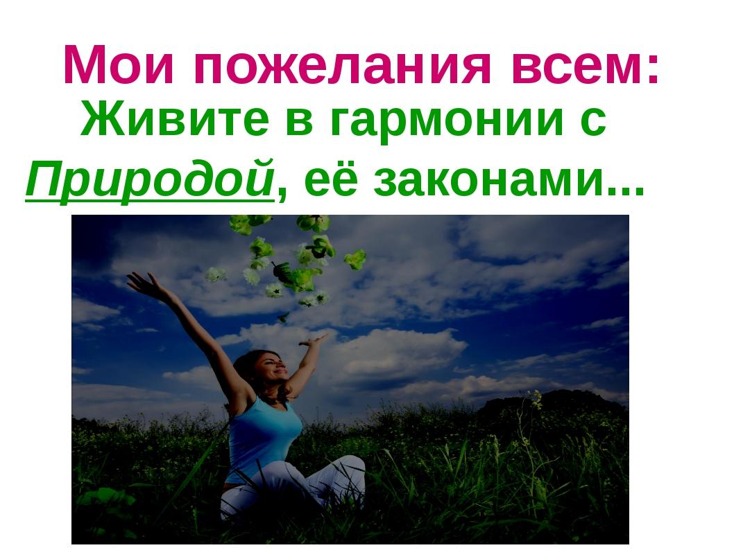 Мои пожелания всем: Живите в гармонии с Природой, её законами...