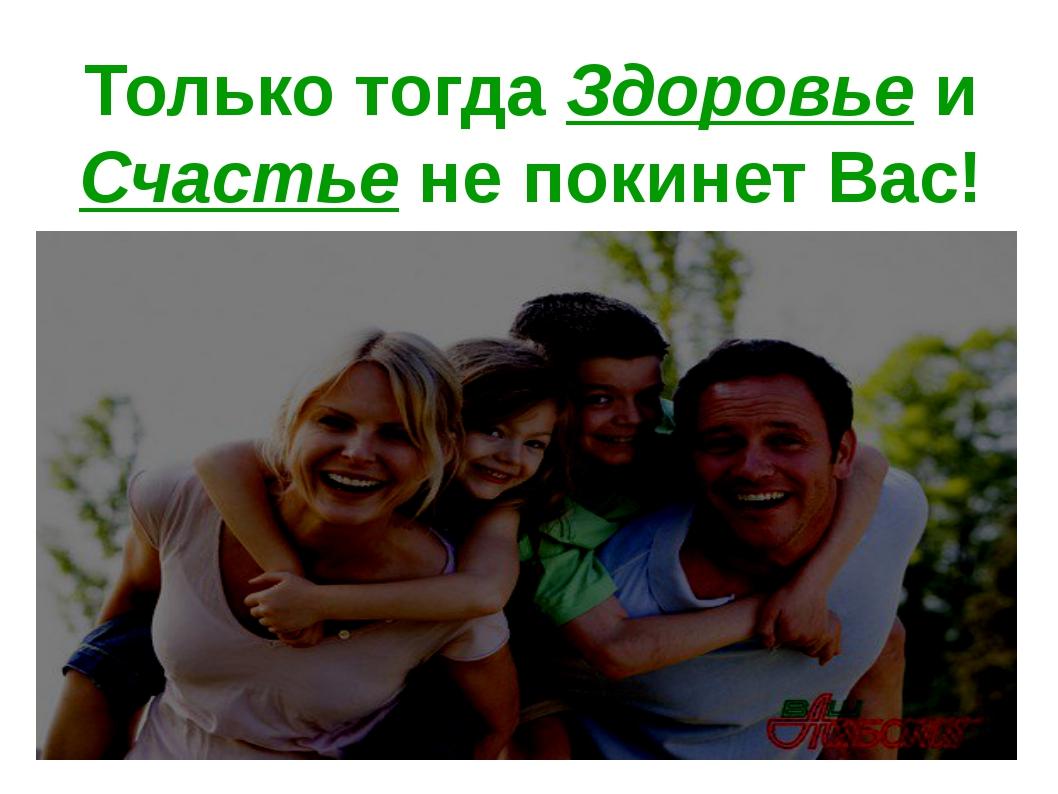 Только тогда Здоровье и Счастье не покинет Вас!