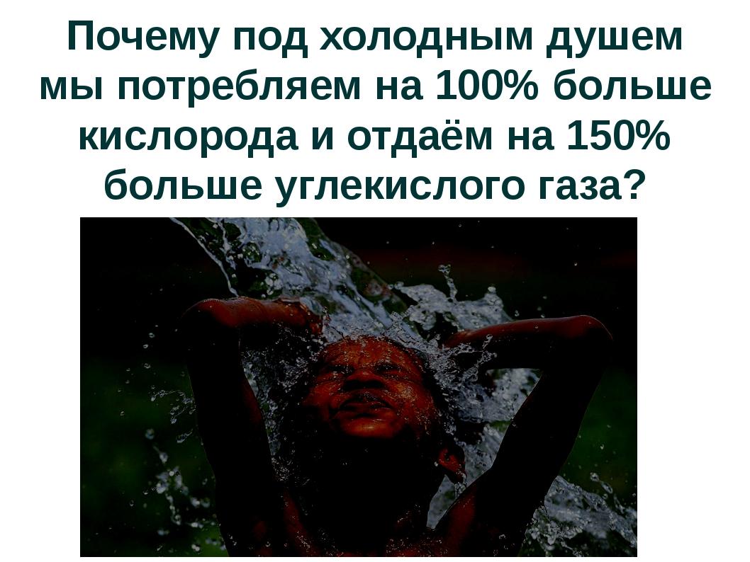 Почему под холодным душем мы потребляем на 100% больше кислорода и отдаём на...