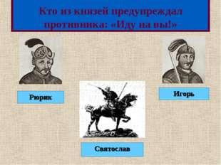 Кто из князей предупреждал противника: «Иду на вы!» Рюрик Святослав Игорь Меню