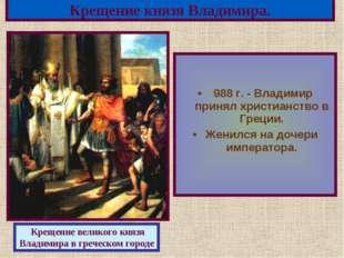 988 г. - Владимир принял христианство в Греции. Женился на дочери императора