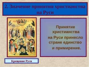 Принятие христианства на Руси принесло стране единство и примирение. 2. Знач