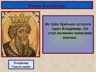 Из трёх братьев остался один Владимир. Он стал великим киевским князем. Княз