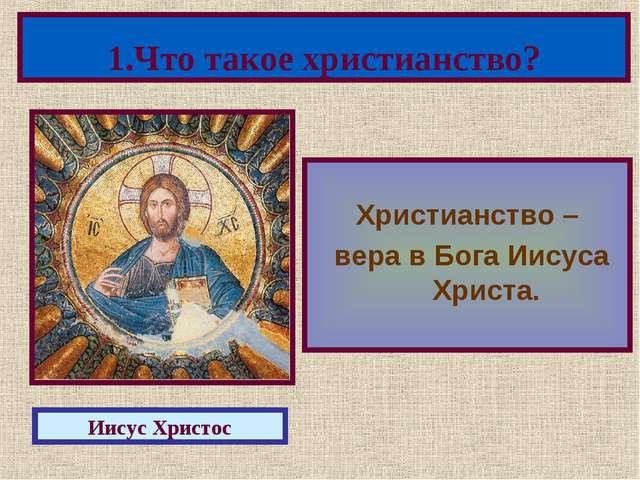 Христианство – вера в Бога Иисуса Христа. 1.Что такое христианство? Иисус Хр...