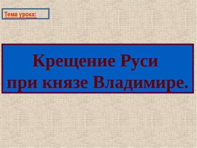 Тема урока: Крещение Руси при князе Владимире.