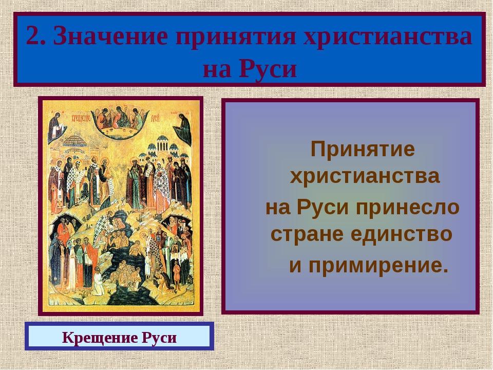 Принятие христианства на Руси принесло стране единство и примирение. 2. Знач...