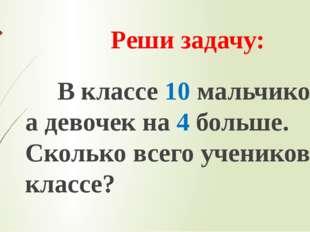 Реши задачу: В классе 10 мальчиков, а девочек на 4 больше. Сколько всего учен