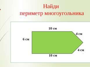 Найди периметр многоугольника 10 см 4 см 6 см 4 см 10 см