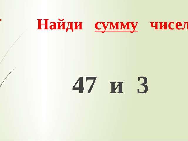 Найди сумму чисел 47 и 3