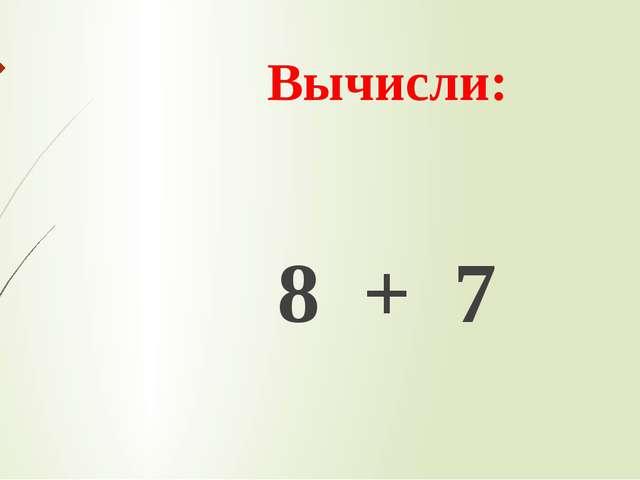 Вычисли: 8 + 7