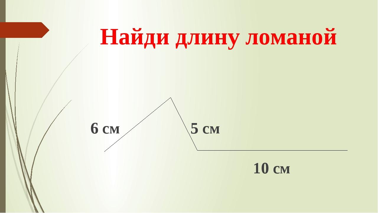 Найди длину ломаной 6 см 5 см 10 см