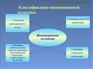 Классификация инновационной политики 1. Политика инновационного толчка 3. По