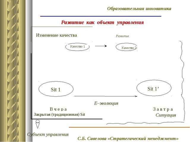 Развитие как объект управления Е–эволюция Изменение качества В ч е р а З а в...
