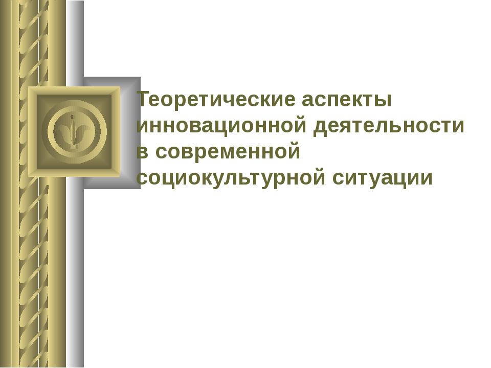 Теоретические аспекты инновационной деятельности в современной социокультурно...