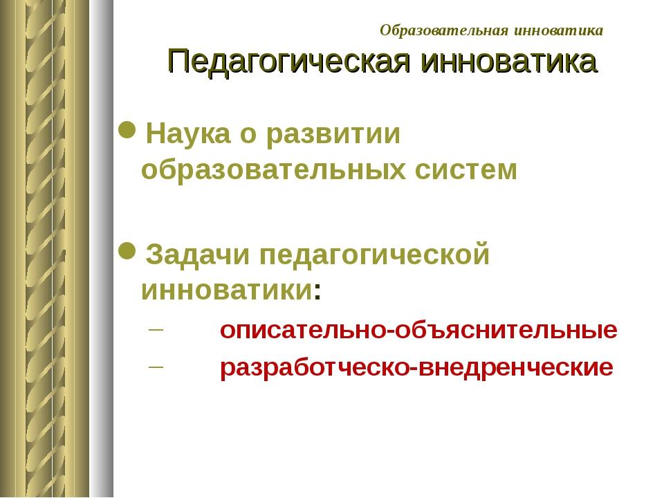 Педагогическая инноватика Наука о развитии образовательных систем Задачи педа...