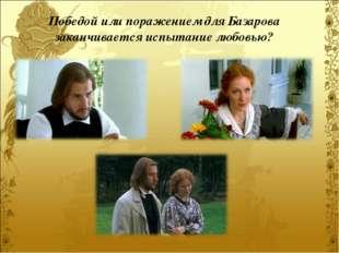 Победой или поражением для Базарова заканчивается испытание любовью?