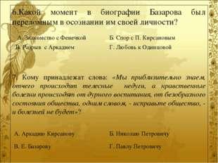 6.Какой момент в биографии Базарова был переломным в осознании им своей лично