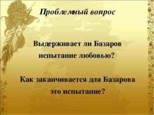 Выдерживает ли Базаров испытание любовью? Как заканчивается для Базарова это