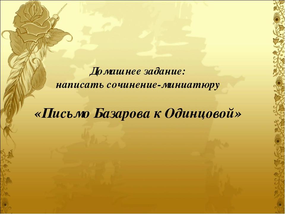 Домашнее задание: написать сочинение-миниатюру «Письмо Базарова к Одинцовой»
