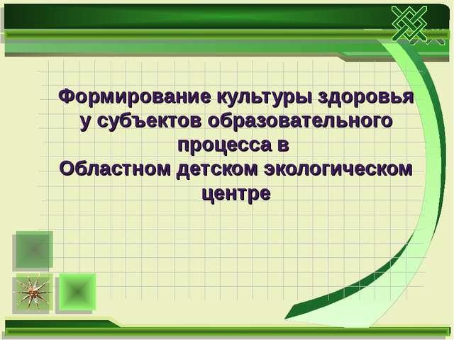 Формирование культуры здоровья у субъектов образовательного процесса в Област...
