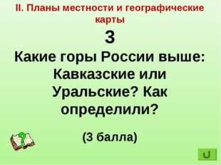 II. Планы местности и географические карты 3 Какие горы России выше: Кавказск